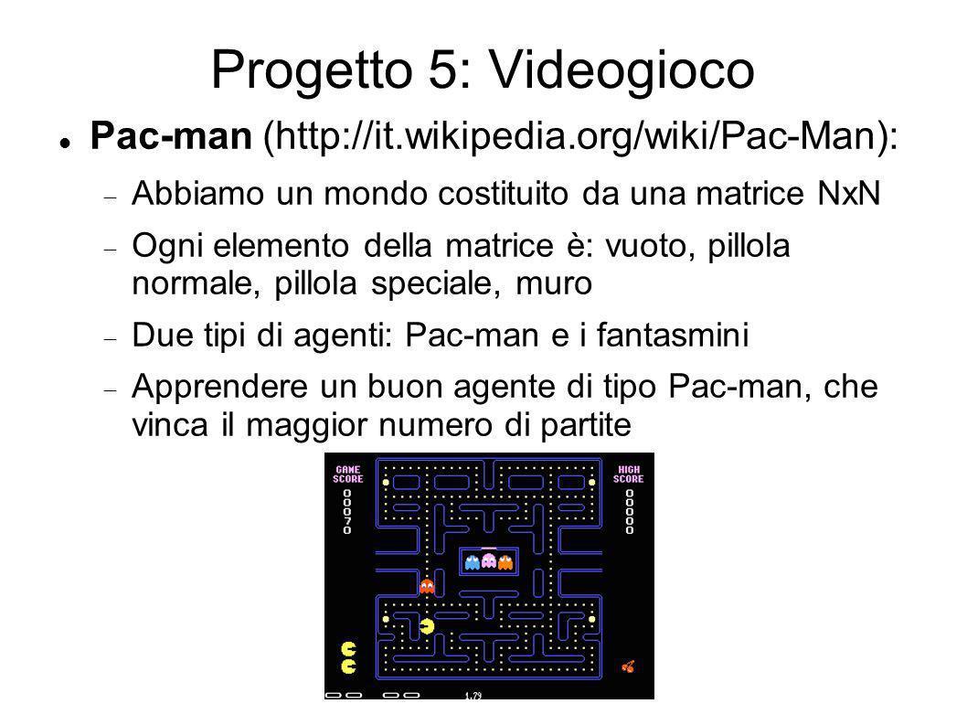 Progetto 5: Videogioco Pac-man (http://it.wikipedia.org/wiki/Pac-Man): Abbiamo un mondo costituito da una matrice NxN Ogni elemento della matrice è: vuoto, pillola normale, pillola speciale, muro Due tipi di agenti: Pac-man e i fantasmini Apprendere un buon agente di tipo Pac-man, che vinca il maggior numero di partite