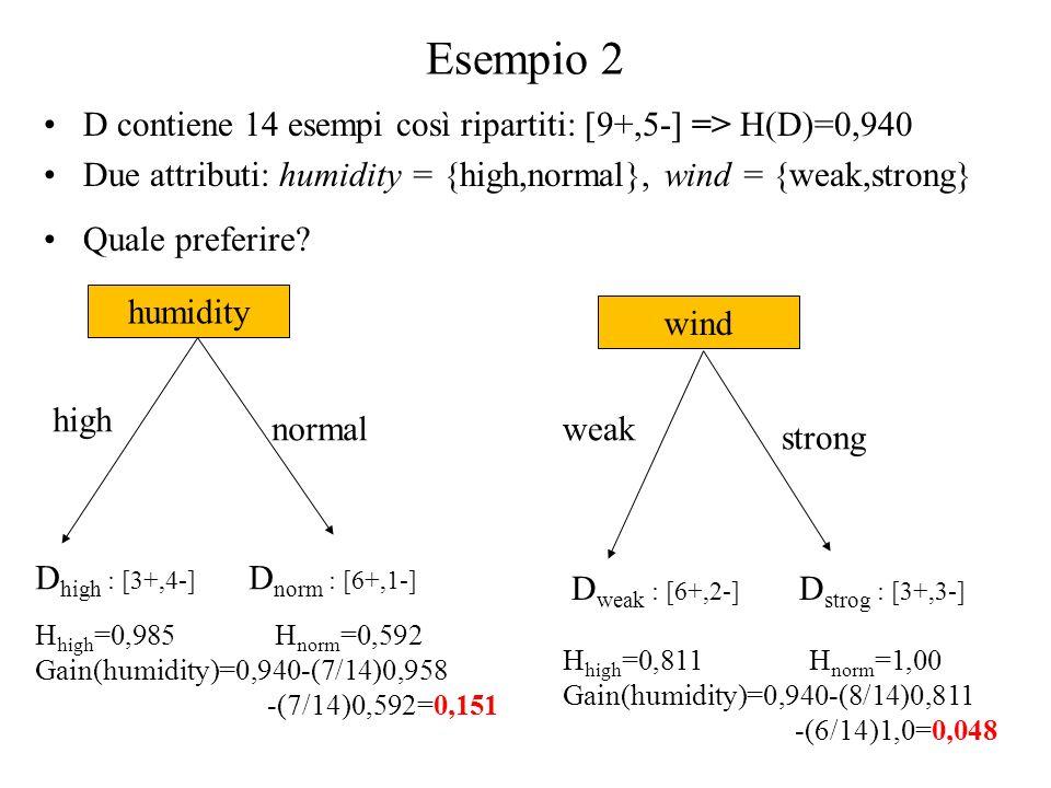 Esempio 2 D contiene 14 esempi così ripartiti: [9+,5-] => H(D)=0,940 Due attributi: humidity = {high,normal}, wind = {weak,strong} Quale preferire.