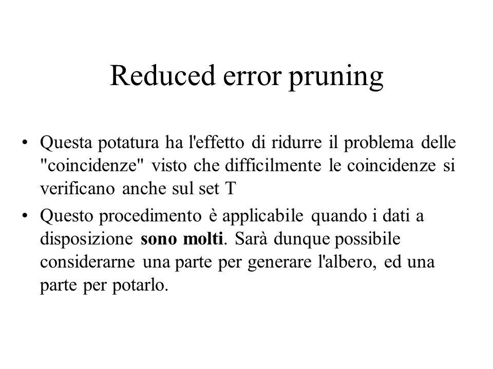 Reduced error pruning Questa potatura ha l effetto di ridurre il problema delle coincidenze visto che difficilmente le coincidenze si verificano anche sul set T Questo procedimento è applicabile quando i dati a disposizione sono molti.