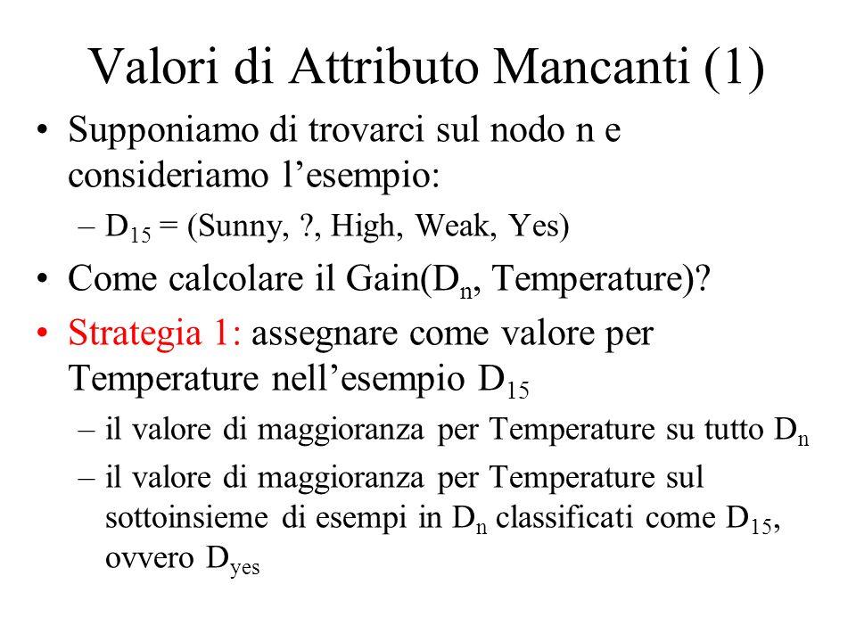Valori di Attributo Mancanti (1) Supponiamo di trovarci sul nodo n e consideriamo lesempio: –D 15 = (Sunny, ?, High, Weak, Yes) Come calcolare il Gain(D n, Temperature).