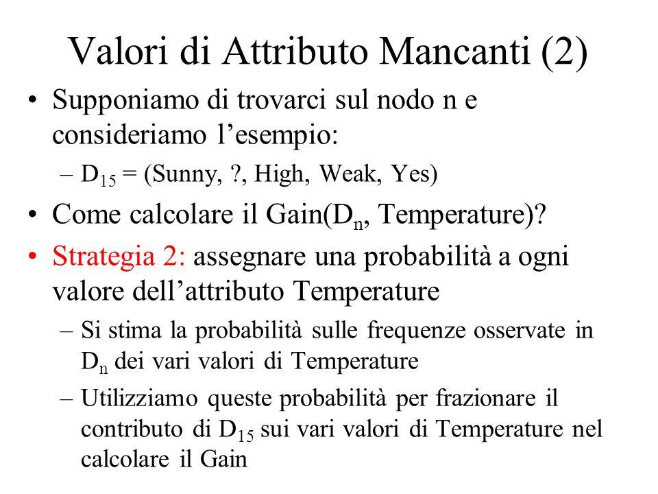 Valori di Attributo Mancanti (2) Supponiamo di trovarci sul nodo n e consideriamo lesempio: –D 15 = (Sunny, ?, High, Weak, Yes) Come calcolare il Gain(D n, Temperature).