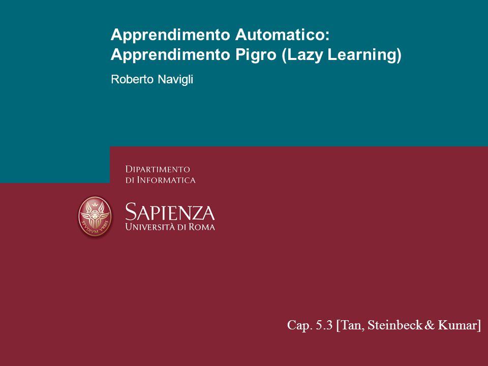 Apprendimento Automatico: Apprendimento Non Supervisionato Roberto Navigli 1 Apprendimento Automatico: Apprendimento Pigro (Lazy Learning) Cap. 5.3 [T