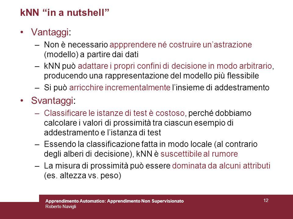 Apprendimento Automatico: Apprendimento Non Supervisionato Roberto Navigli 12 kNN in a nutshell Vantaggi: –Non è necessario appprendere né costruire u