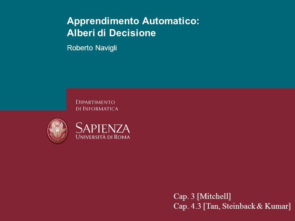 Apprendimento Automatico: Alberi di Decisione Roberto Navigli 2 Apprendimento Automatico Supervisionato classificatore supervisione dati classificazione attributi: funzione di valutazione: istanze classi reali algoritmo di apprendimento: