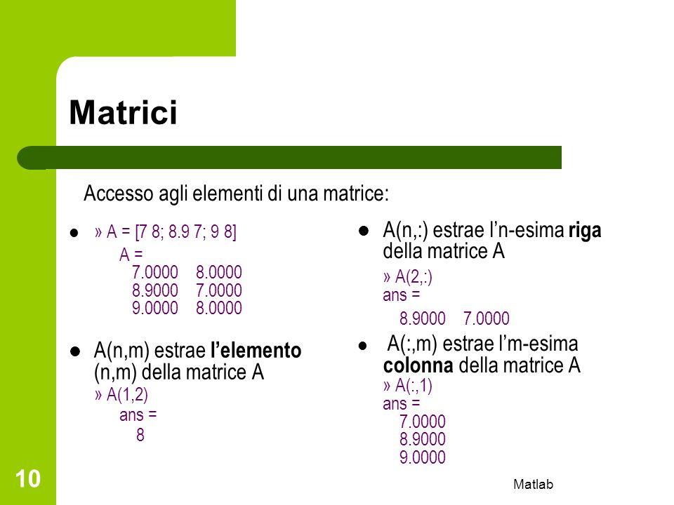Matlab 10 Matrici » A = [7 8; 8.9 7; 9 8] A = 7.0000 8.0000 8.9000 7.0000 9.0000 8.0000 A(n,m) estrae lelemento (n,m) della matrice A » A(1,2) ans = 8
