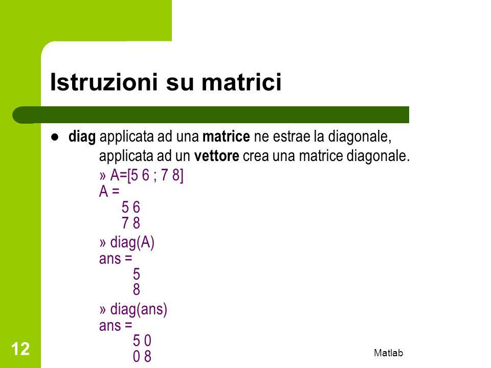 Matlab 12 Istruzioni su matrici diag applicata ad una matrice ne estrae la diagonale, applicata ad un vettore crea una matrice diagonale. » A=[5 6 ; 7