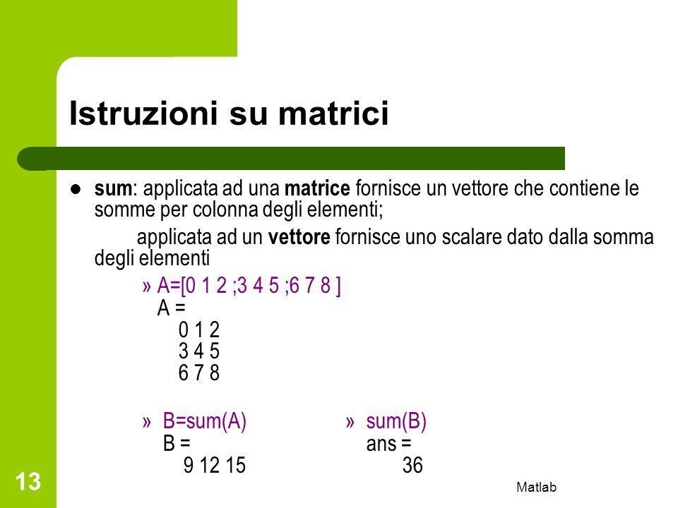 Matlab 13 Istruzioni su matrici sum : applicata ad una matrice fornisce un vettore che contiene le somme per colonna degli elementi; applicata ad un v