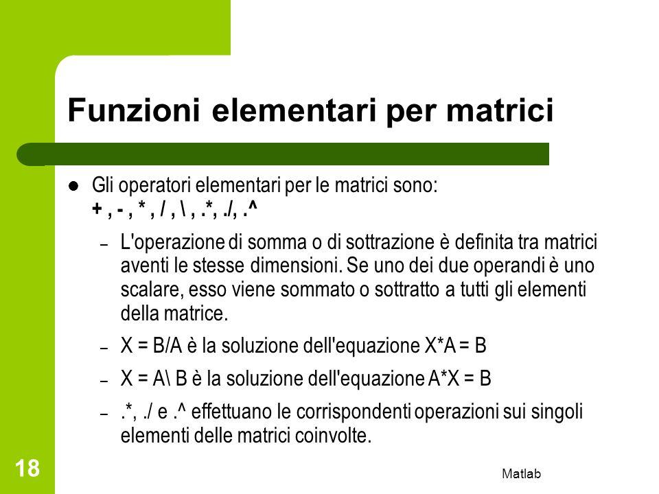 Matlab 18 Funzioni elementari per matrici Gli operatori elementari per le matrici sono: +, -, *, /, \,.*,./,.^ – L'operazione di somma o di sottrazion