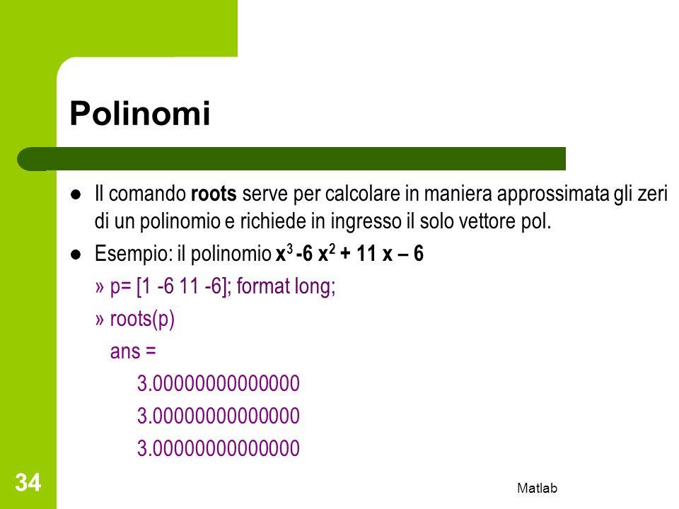 Polinomi Il comando roots serve per calcolare in maniera approssimata gli zeri di un polinomio e richiede in ingresso il solo vettore pol. Esempio: il