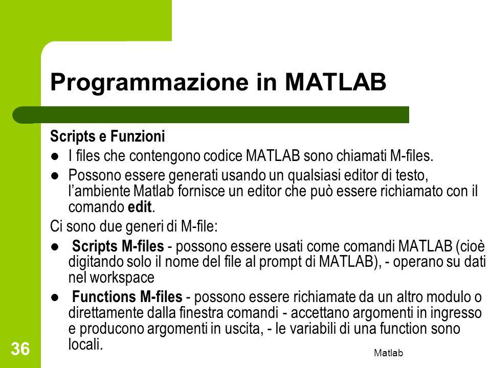 Matlab 36 Programmazione in MATLAB Scripts e Funzioni I files che contengono codice MATLAB sono chiamati M-files. Possono essere generati usando un qu