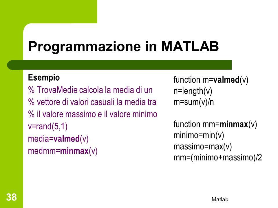Matlab 38 Programmazione in MATLAB Esempio % TrovaMedie calcola la media di un % vettore di valori casuali la media tra % il valore massimo e il valor