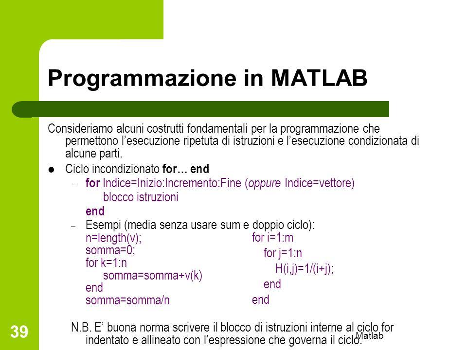 Matlab 39 Programmazione in MATLAB Consideriamo alcuni costrutti fondamentali per la programmazione che permettono lesecuzione ripetuta di istruzioni