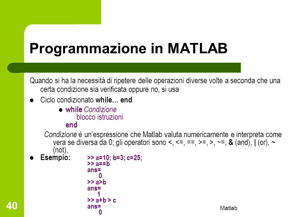 Matlab 40 Programmazione in MATLAB Quando si ha la necessità di ripetere delle operazioni diverse volte a seconda che una certa condizione sia verific