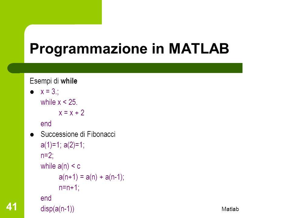 Matlab 41 Programmazione in MATLAB Esempi di while x = 3.; while x < 25. x = x + 2 end Successione di Fibonacci a(1)=1; a(2)=1; n=2; while a(n) < c a(
