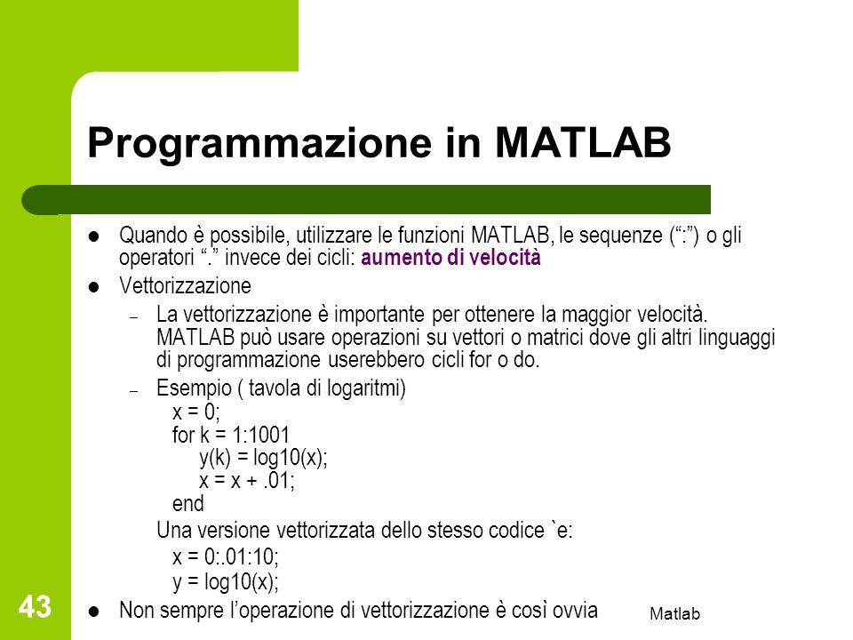 Matlab 43 Programmazione in MATLAB Quando è possibile, utilizzare le funzioni MATLAB, le sequenze (:) o gli operatori. invece dei cicli: aumento di ve