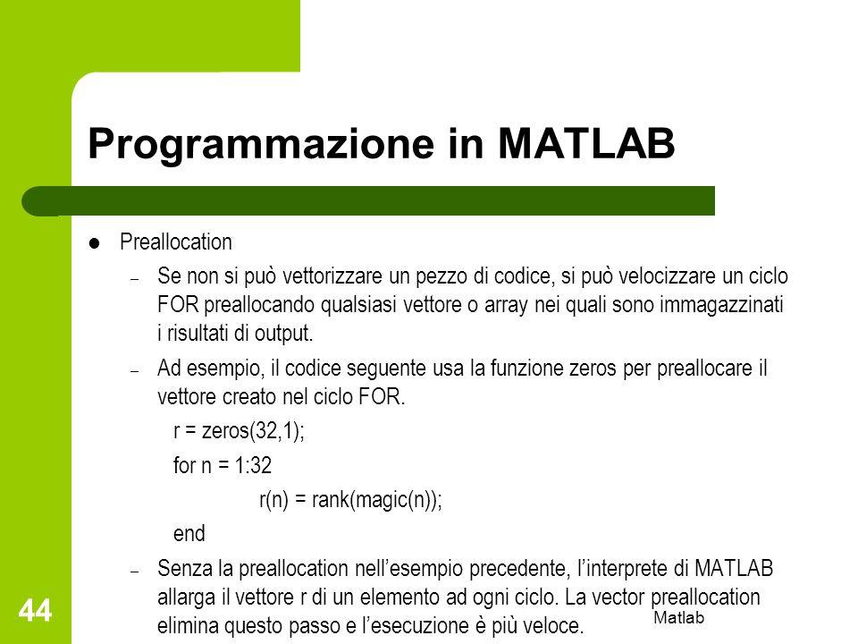 Matlab 44 Programmazione in MATLAB Preallocation – Se non si può vettorizzare un pezzo di codice, si può velocizzare un ciclo FOR preallocando qualsia