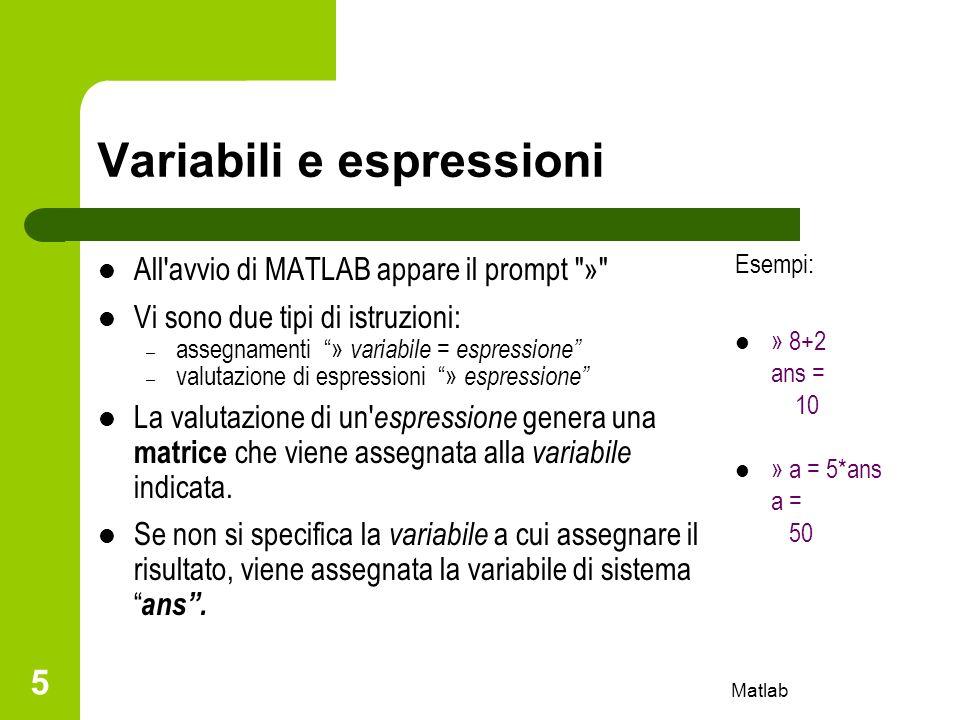 Matlab 6 Variabili e espressioni Se unespressione non termina con ; il risultato della valutazione viene mostrato sullo schermo.