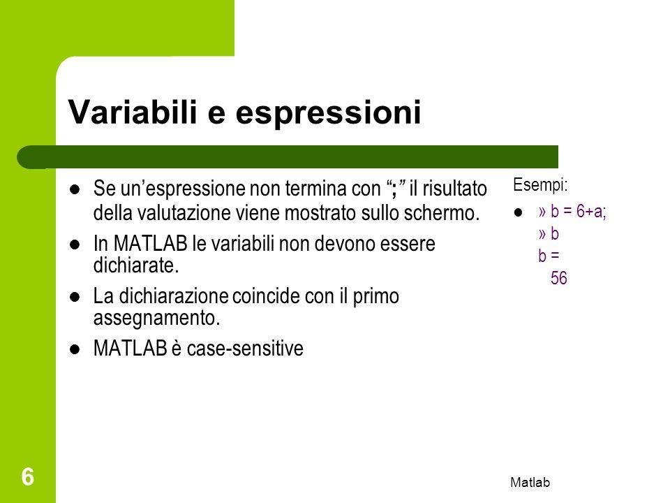 Matlab 6 Variabili e espressioni Se unespressione non termina con ; il risultato della valutazione viene mostrato sullo schermo. In MATLAB le variabil