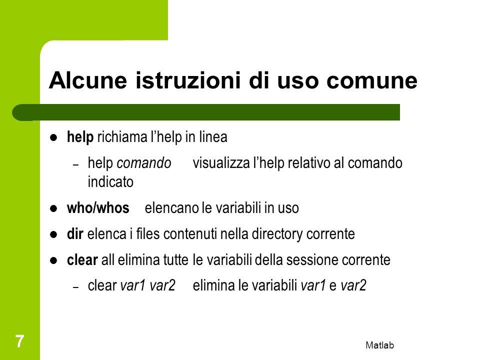 Matlab 7 Alcune istruzioni di uso comune help richiama lhelp in linea – help comando visualizza lhelp relativo al comando indicato who/whos elencano l