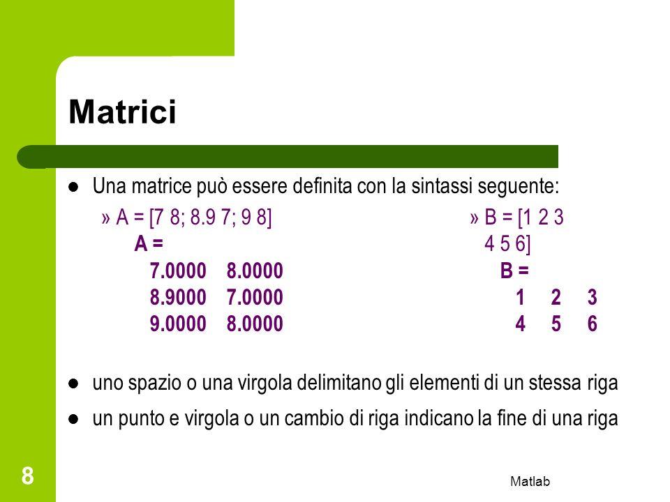 Matlab 19 Funzioni elementari per matrici Le funzioni matematiche elementari e trigonometriche, quando applicate alle matrici, si riferiscono ai singoli elementi della matrice Principali operazioni matriciali: – Matrice trasposta A – Matrice inversa inv(A) – Determinante det(A) – Autovalorieig(A) – Polinomio caratteristicopoly(A) – Rangorank(A) – Dimensionisize(A)
