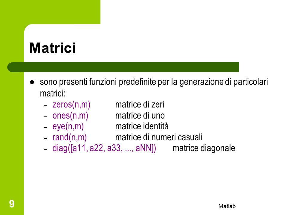 Matlab 9 Matrici sono presenti funzioni predefinite per la generazione di particolari matrici: – zeros(n,m)matrice di zeri – ones(n,m)matrice di uno –