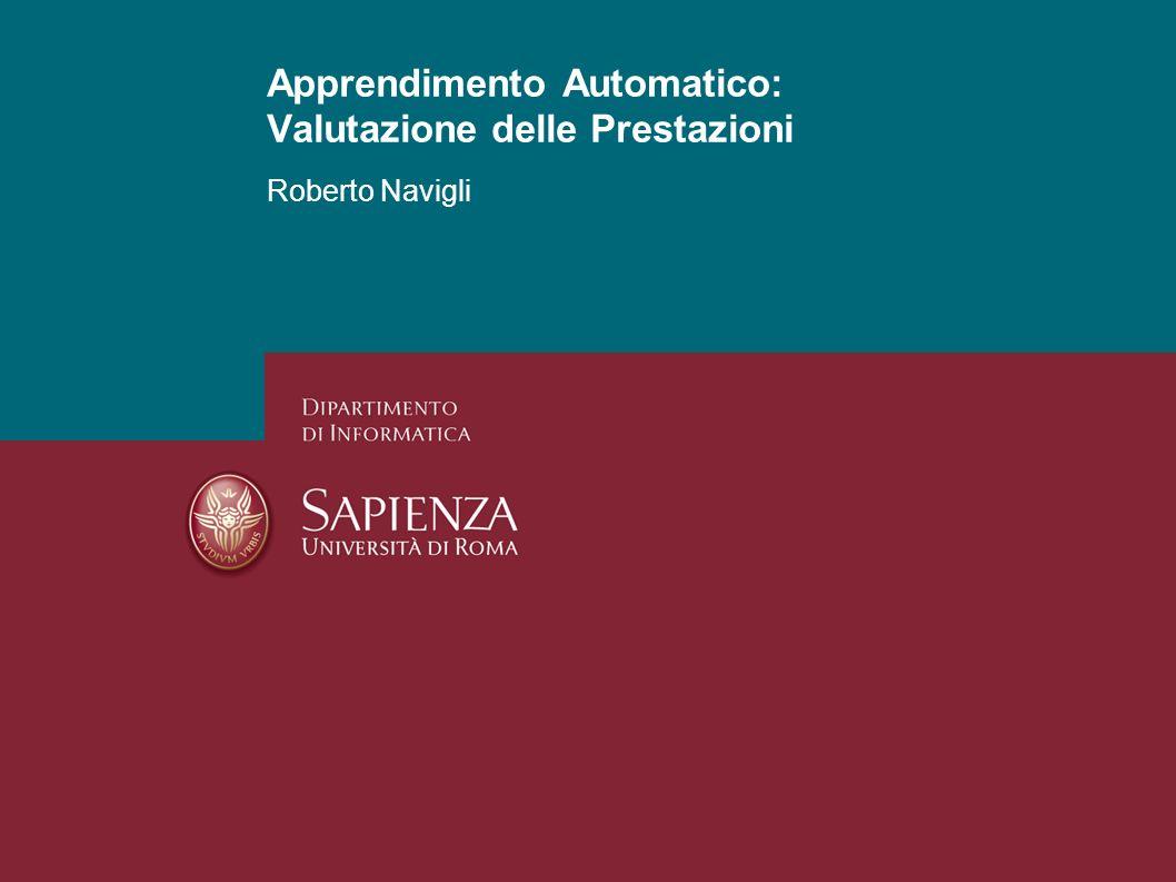 Apprendimento Automatico: Valutazione delle Prestazioni Roberto Navigli 1 Apprendimento Automatico: Valutazione delle Prestazioni