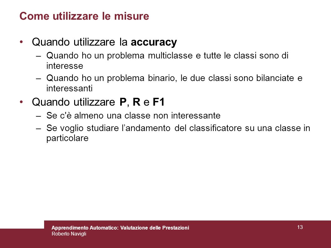 Apprendimento Automatico: Valutazione delle Prestazioni Roberto Navigli 13 Come utilizzare le misure Quando utilizzare la accuracy –Quando ho un probl