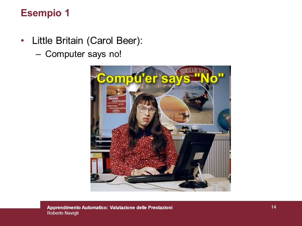 Apprendimento Automatico: Valutazione delle Prestazioni Roberto Navigli 14 Esempio 1 Little Britain (Carol Beer): –Computer says no!