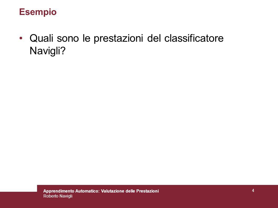 Apprendimento Automatico: Valutazione delle Prestazioni Roberto Navigli 4 Esempio Quali sono le prestazioni del classificatore Navigli?