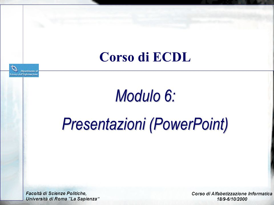 Modulo 6: Presentazioni (PowerPoint) Corso di ECDL Facoltà di Scienze Politiche, Università di Roma La Sapienza Corso di Alfabetizzazione Informatica 18/9-6/10/2000