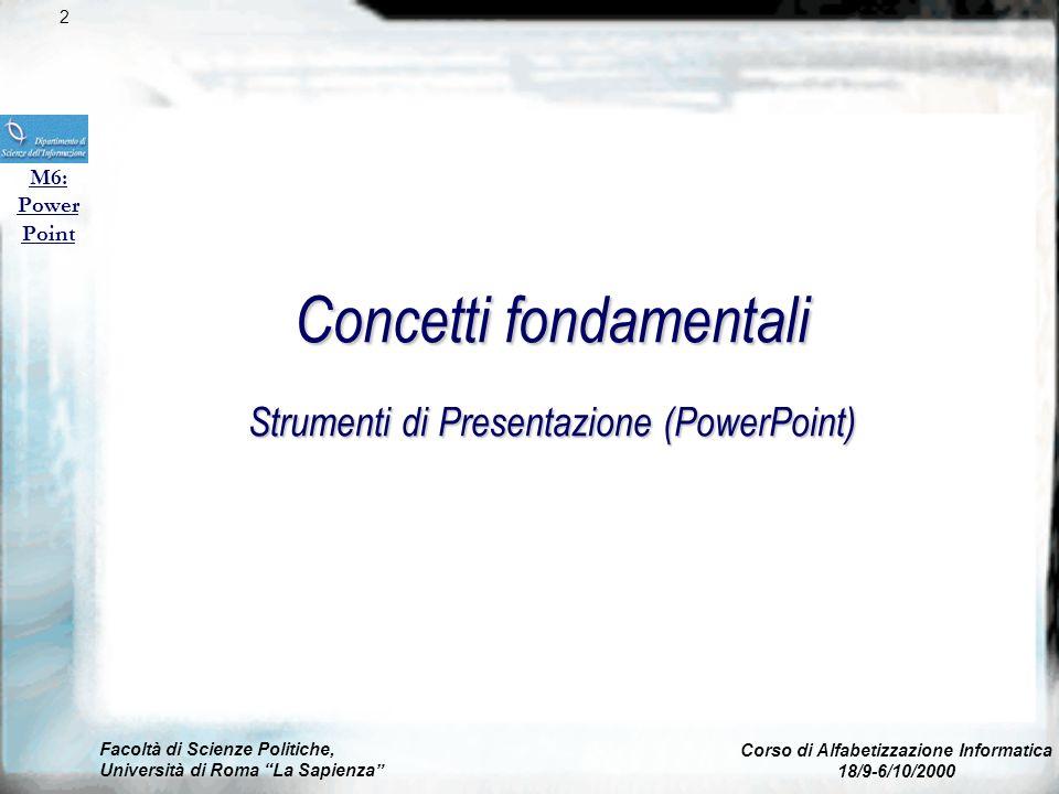 Facoltà di Scienze Politiche, Università di Roma La Sapienza Corso di Alfabetizzazione Informatica 18/9-6/10/2000 M6: Power Point Concetti fondamentali Strumenti di Presentazione (PowerPoint) 2
