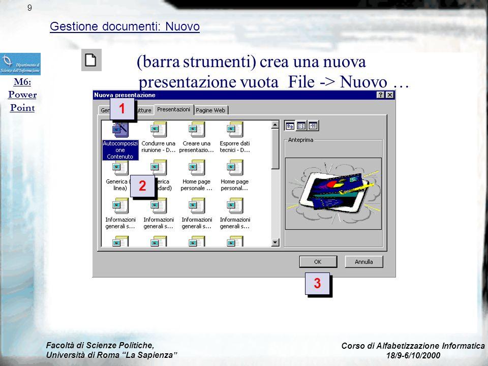 (barra strumenti) crea una nuova presentazione vuota File -> Nuovo … Presentazione (vuota) o modelli già pronti (se installati) Facoltà di Scienze Politiche, Università di Roma La Sapienza Corso di Alfabetizzazione Informatica 18/9-6/10/2000 Gestione documenti: Nuovo M6: Power Point 9 2 2 3 3 1 1