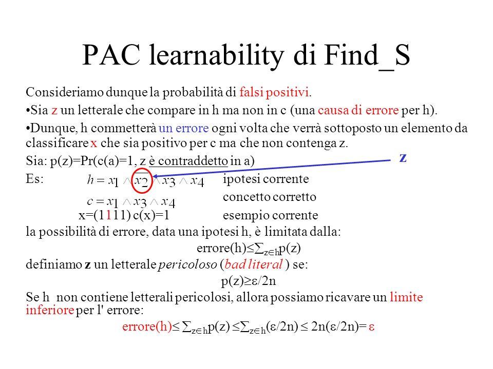 PAC learnability di Find_S Consideriamo dunque la probabilità di falsi positivi. Sia z un letterale che compare in h ma non in c (una causa di errore