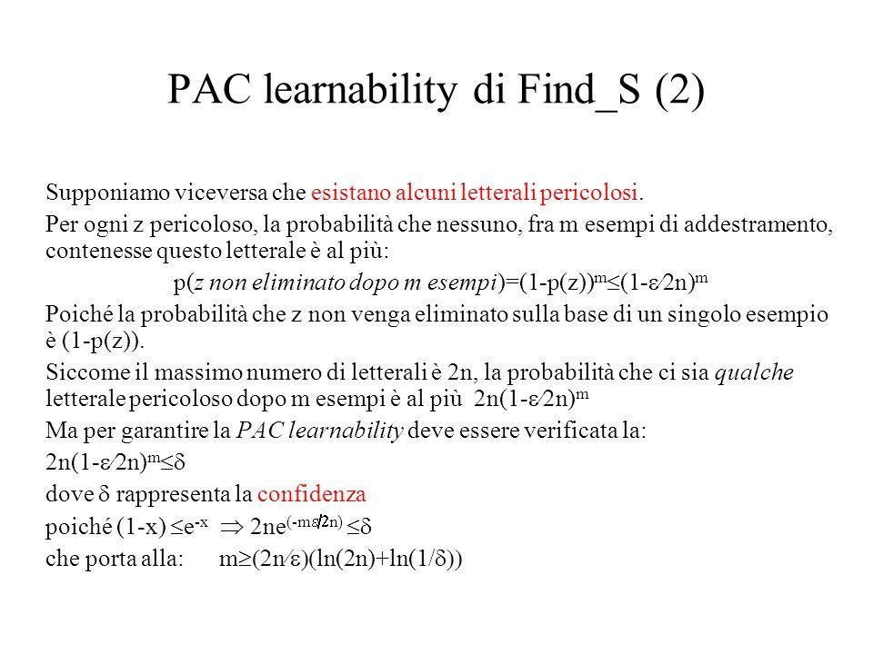 PAC learnability di Find_S (2) Supponiamo viceversa che esistano alcuni letterali pericolosi. Per ogni z pericoloso, la probabilità che nessuno, fra m