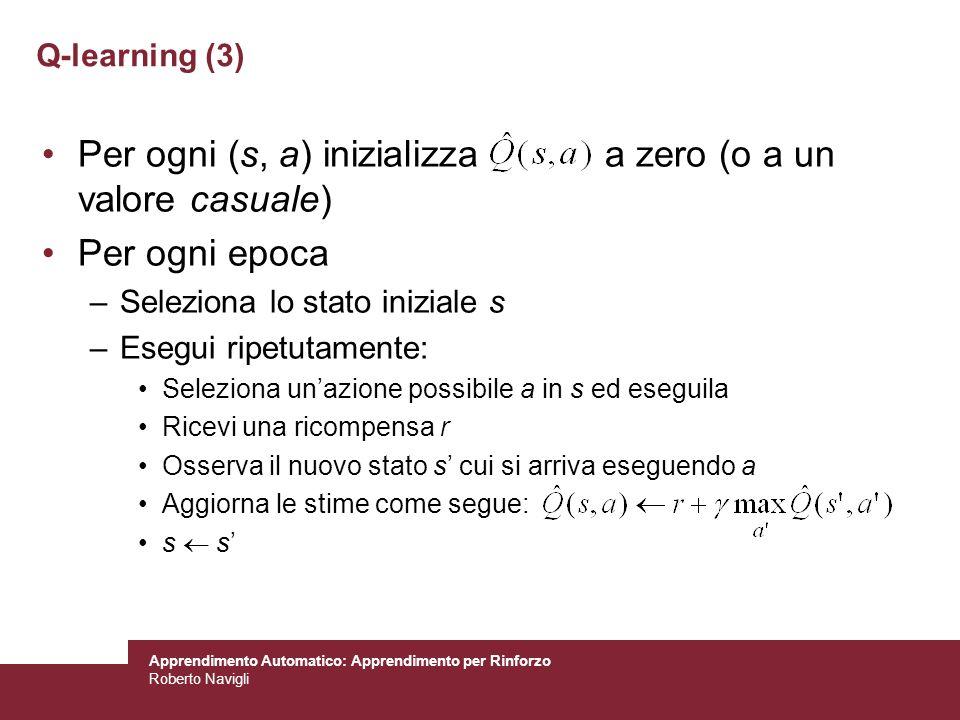 Apprendimento Automatico: Apprendimento per Rinforzo Roberto Navigli Per ogni (s, a) inizializza a zero (o a un valore casuale) Per ogni epoca –Selezi