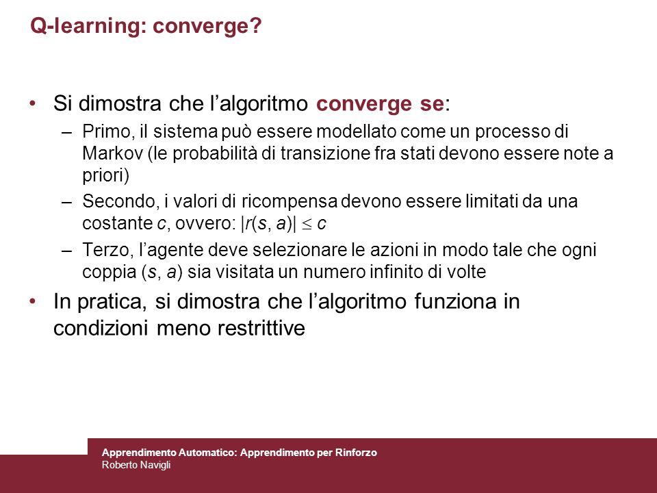 Apprendimento Automatico: Apprendimento per Rinforzo Roberto Navigli Q-learning: converge? Si dimostra che lalgoritmo converge se: –Primo, il sistema