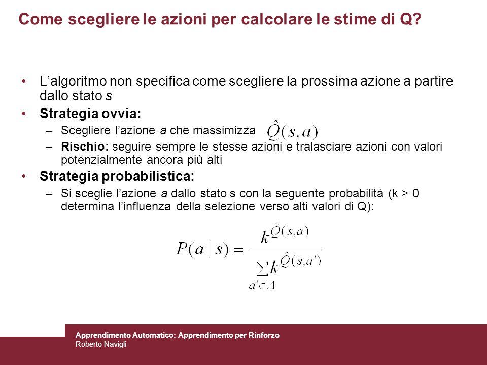 Apprendimento Automatico: Apprendimento per Rinforzo Roberto Navigli Come scegliere le azioni per calcolare le stime di Q? Lalgoritmo non specifica co