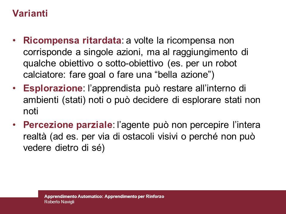 Apprendimento Automatico: Apprendimento per Rinforzo Roberto Navigli Varianti Ricompensa ritardata: a volte la ricompensa non corrisponde a singole az