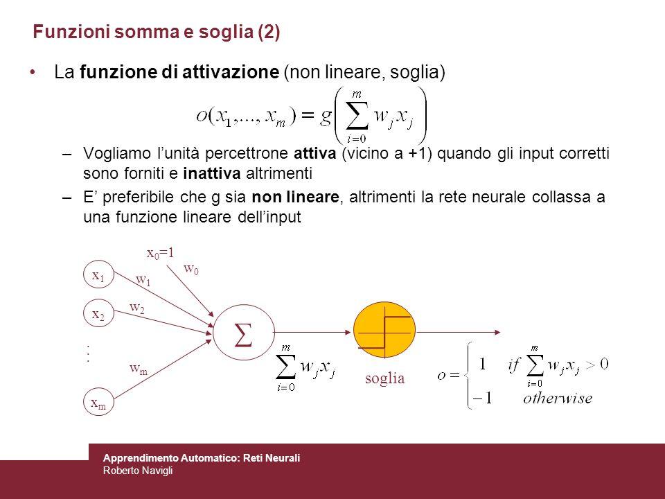 Apprendimento Automatico: Reti Neurali Roberto Navigli Funzioni somma e soglia (2) La funzione di attivazione (non lineare, soglia) –Vogliamo lunità p