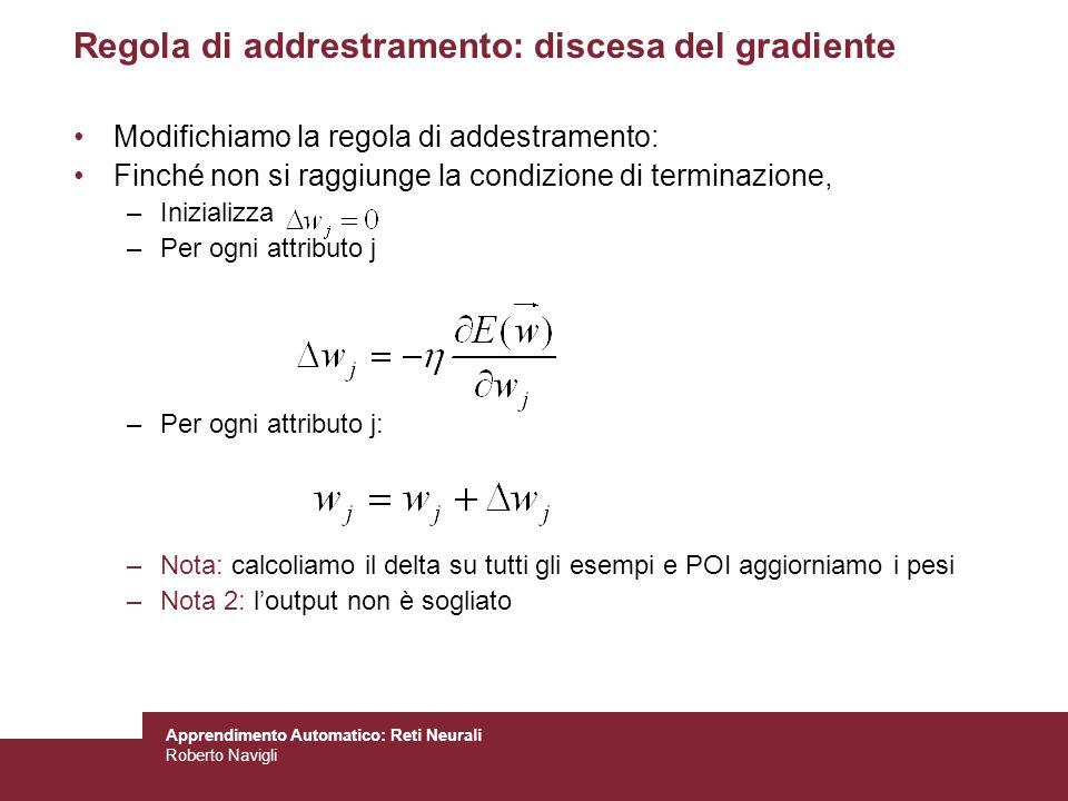 Apprendimento Automatico: Reti Neurali Roberto Navigli Regola di addrestramento: discesa del gradiente Modifichiamo la regola di addestramento: Finché