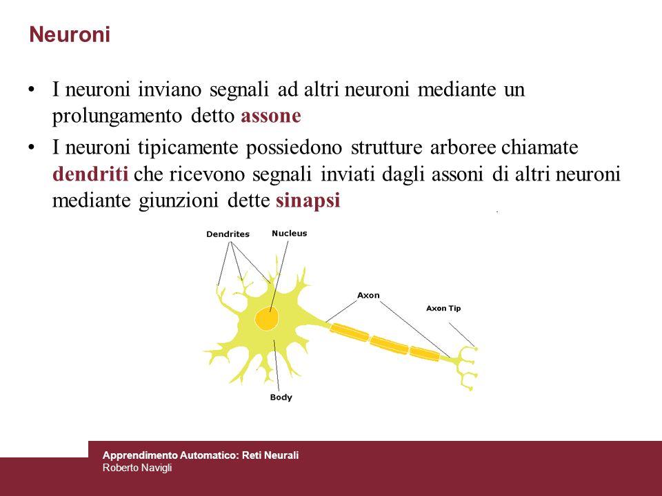 Apprendimento Automatico: Reti Neurali Roberto Navigli Funzionamento di un Neurone Si stima che il cervello umano contenga oltre 10 miliardi di neuroni e che un neurone è collegato in media a 10000 altri neuroni Tempo di commutazione di alcuni millisecondi (assai più lento di una porta logica), ma connettività centinaia di volte superiore Un neurone trasmette informazioni agli altri neuroni tramite il proprio assone Lassone trasmette impulsi elettrici, che dipendono dal suo potenziale Linformazione trasmessa può essere eccitatoria oppure inibitoria Un neurone riceve in ingresso segnali di varia natura, che vengono sommati Se linfluenza eccitatoria è predominante, il neurone si attiva e genera messaggi informativi verso le sinapsi di uscita