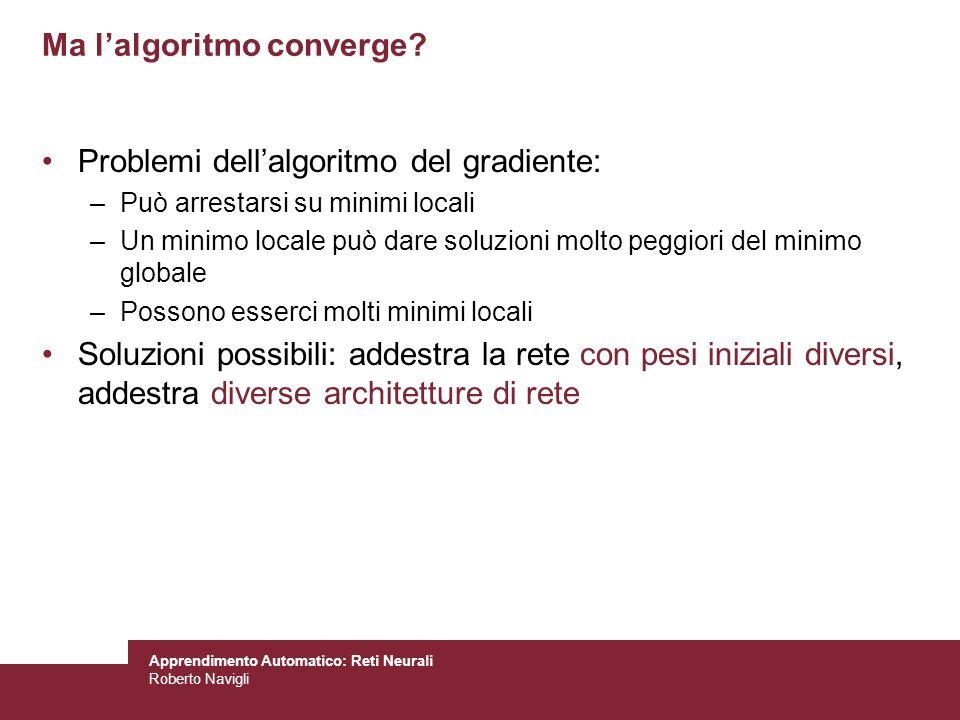 Apprendimento Automatico: Reti Neurali Roberto Navigli Ma lalgoritmo converge? Problemi dellalgoritmo del gradiente: –Può arrestarsi su minimi locali