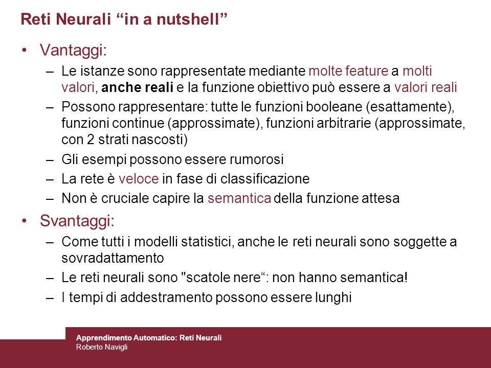 Apprendimento Automatico: Reti Neurali Roberto Navigli Reti Neurali in a nutshell Vantaggi: –Le istanze sono rappresentate mediante molte feature a mo