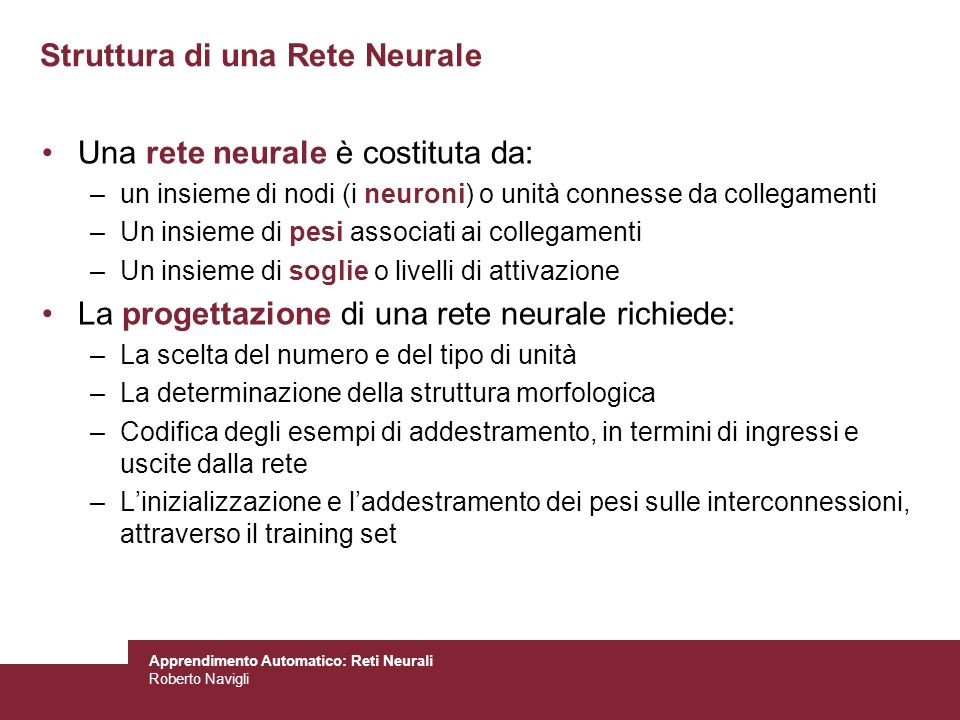 Apprendimento Automatico: Reti Neurali Roberto Navigli Struttura di una Rete Neurale Una rete neurale è costituta da: –un insieme di nodi (i neuroni)