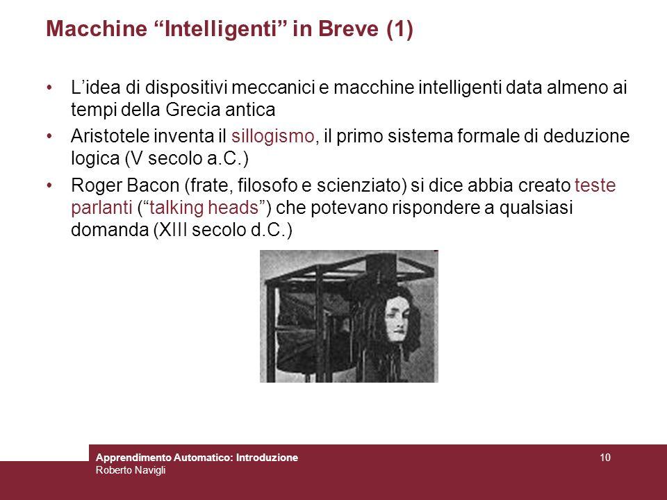 Apprendimento Automatico: Introduzione Roberto Navigli 10 Macchine Intelligenti in Breve (1) Lidea di dispositivi meccanici e macchine intelligenti da