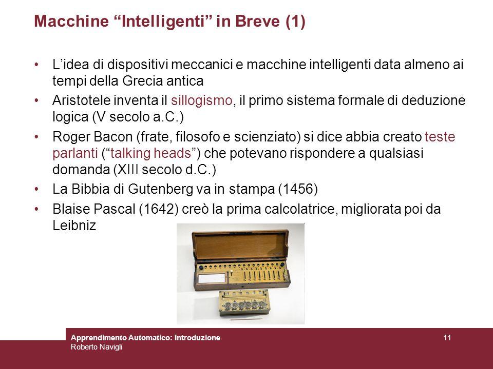 Apprendimento Automatico: Introduzione Roberto Navigli 11 Macchine Intelligenti in Breve (1) Lidea di dispositivi meccanici e macchine intelligenti da