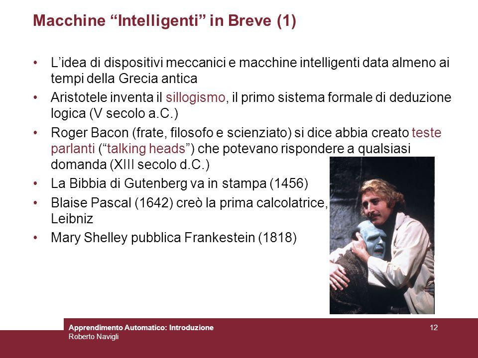 Apprendimento Automatico: Introduzione Roberto Navigli 12 Macchine Intelligenti in Breve (1) Lidea di dispositivi meccanici e macchine intelligenti da