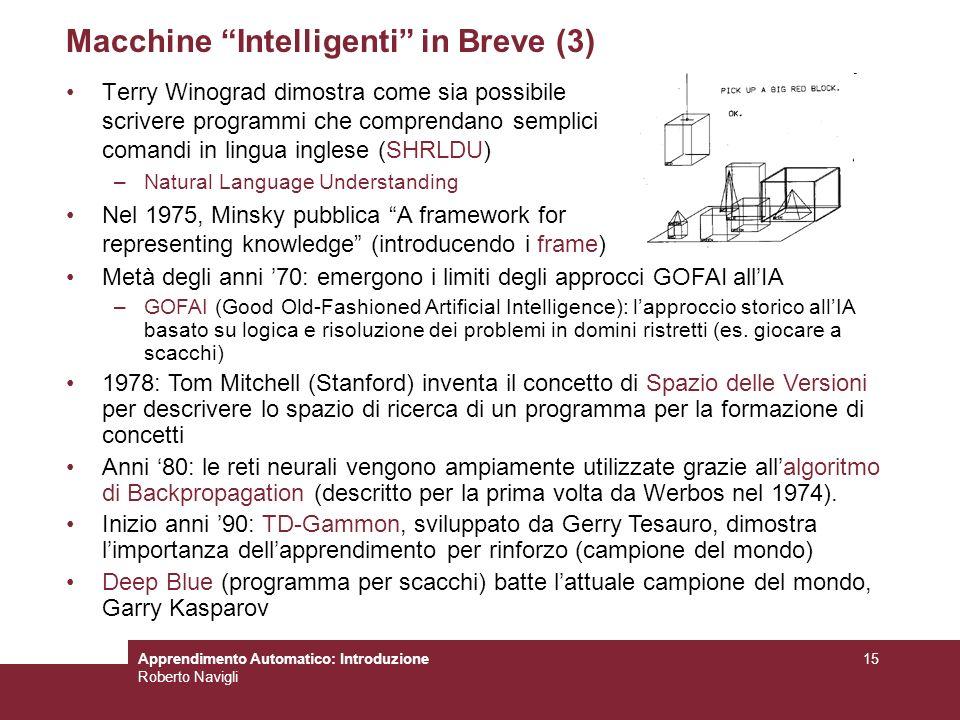 Apprendimento Automatico: Introduzione Roberto Navigli 15 Macchine Intelligenti in Breve (3) Terry Winograd dimostra come sia possibile scrivere progr