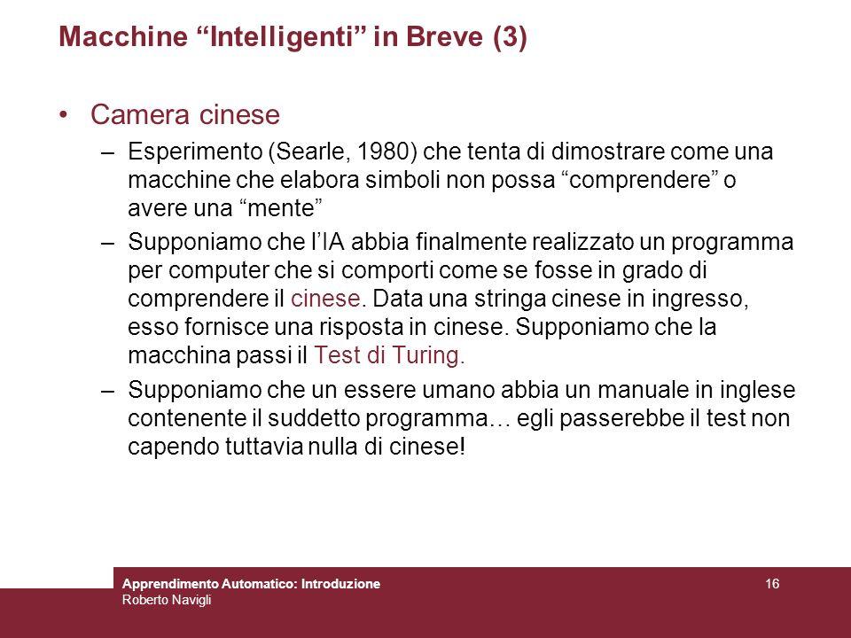 Apprendimento Automatico: Introduzione Roberto Navigli 16 Macchine Intelligenti in Breve (3) Camera cinese –Esperimento (Searle, 1980) che tenta di di