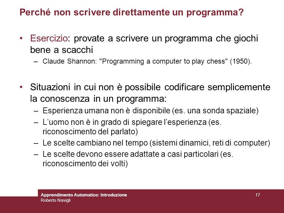 Apprendimento Automatico: Introduzione Roberto Navigli 17 Perché non scrivere direttamente un programma? Esercizio: provate a scrivere un programma ch